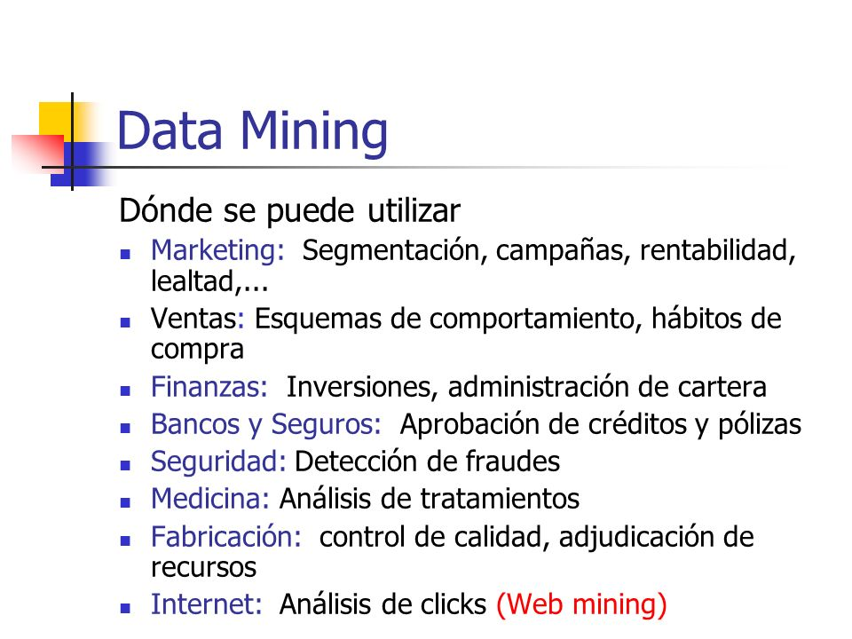 Data Mining Dónde se puede utilizar Marketing: Segmentación, campañas, rentabilidad, lealtad,... Ventas: Esquemas de comportamiento, hábitos de compra