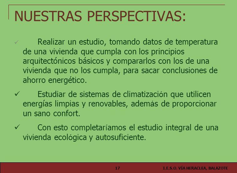 I.E.S.O. VÍA HERACLEA, BALAZOTE17 NUESTRAS PERSPECTIVAS: Realizar un estudio, tomando datos de temperatura de una vivienda que cumpla con los principi