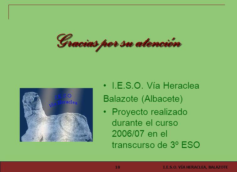 I.E.S.O. VÍA HERACLEA, BALAZOTE18 Gracias por su atención I.E.S.O. Vía Heraclea Balazote (Albacete) Proyecto realizado durante el curso 2006/07 en el