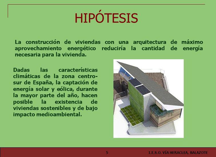 I.E.S.O. VÍA HERACLEA, BALAZOTE5 HIPÓTESIS La construcción de viviendas con una arquitectura de máximo aprovechamiento energético reduciría la cantida