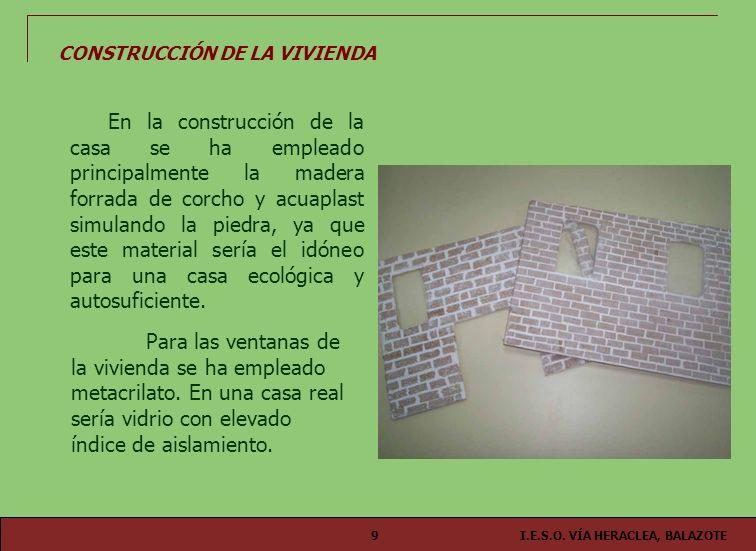 I.E.S.O. VÍA HERACLEA, BALAZOTE9 CONSTRUCCIÓN DE LA VIVIENDA En la construcción de la casa se ha empleado principalmente la madera forrada de corcho y