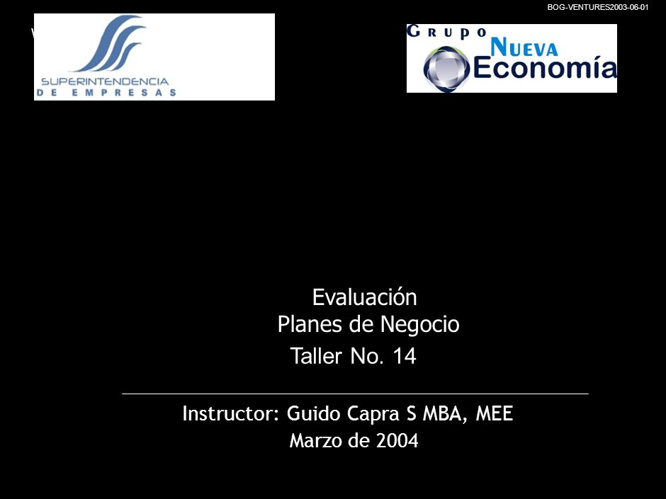 Working Draft BOG-VENTURES2003-06-01 Instructor: Guido Capra S MBA, MEE Marzo de 2004 Taller No.