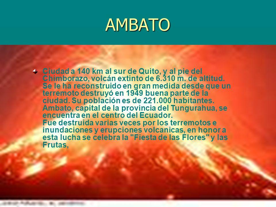 AMBATO Ciudad a 140 km al sur de Quito, y al pie del Chimborazo, volcán extinto de 6.310 m. de altitud. Se le ha reconstruido en gran medida desde que