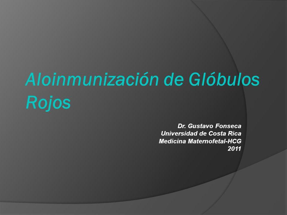 Aloinmunización de Glóbulos Rojos Dr. Gustavo Fonseca Universidad de Costa Rica Medicina Maternofetal-HCG 2011