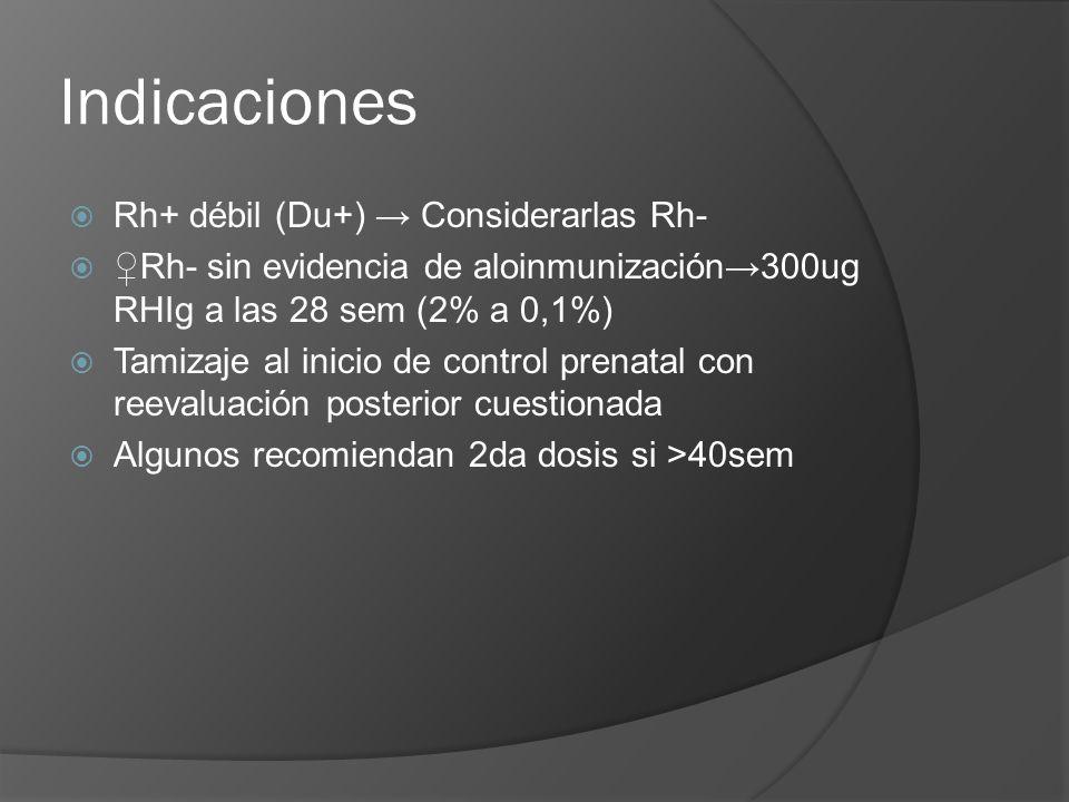 Indicaciones Rh+ débil (Du+) Considerarlas Rh- Rh- sin evidencia de aloinmunización300ug RHIg a las 28 sem (2% a 0,1%) Tamizaje al inicio de control p