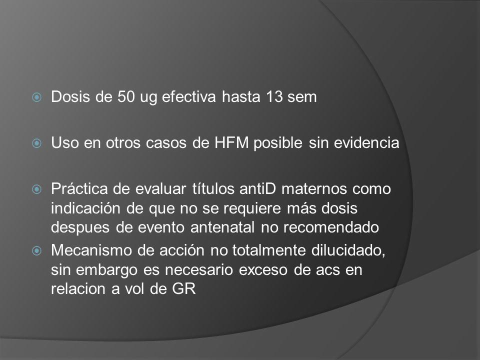 Dosis de 50 ug efectiva hasta 13 sem Uso en otros casos de HFM posible sin evidencia Práctica de evaluar títulos antiD maternos como indicación de que