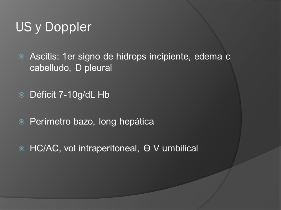US y Doppler Ascitis: 1er signo de hidrops incipiente, edema c cabelludo, D pleural Déficit 7-10g/dL Hb Perímetro bazo, long hepática HC/AC, vol intra
