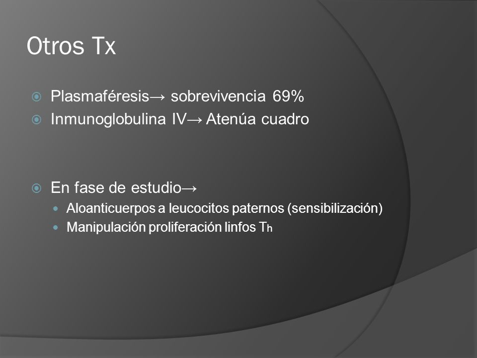 Otros Tx Plasmaféresis sobrevivencia 69% Inmunoglobulina IV Atenúa cuadro En fase de estudio Aloanticuerpos a leucocitos paternos (sensibilización) Ma