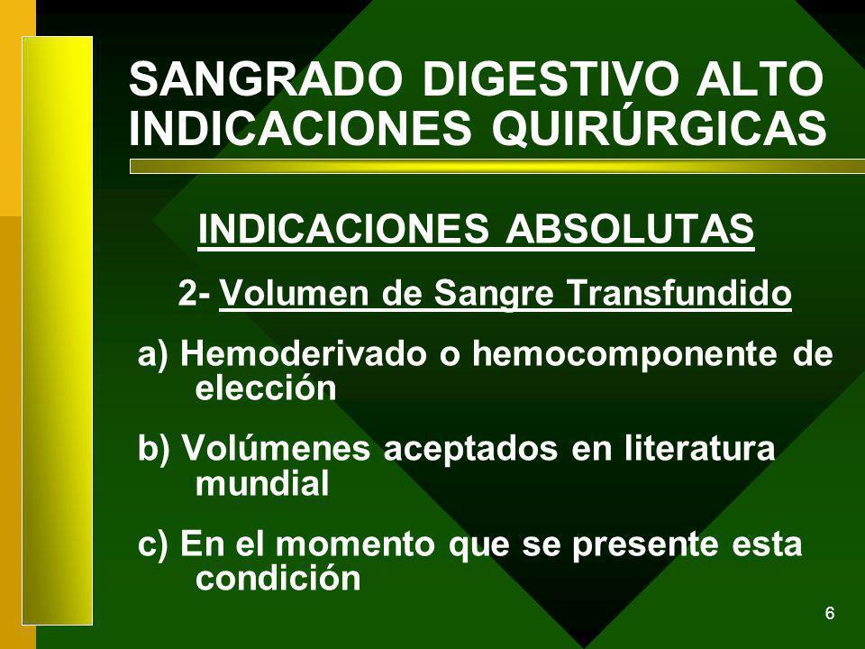 6 SANGRADO DIGESTIVO ALTO INDICACIONES QUIRÚRGICAS INDICACIONES ABSOLUTAS 2- Volumen de Sangre Transfundido a) Hemoderivado o hemocomponente de elecci
