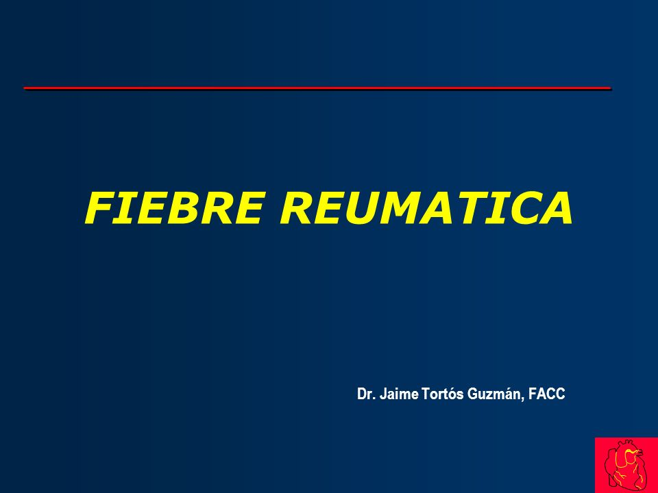 FIEBRE REUMATICA Dr. Jaime Tortós Guzmán, FACC