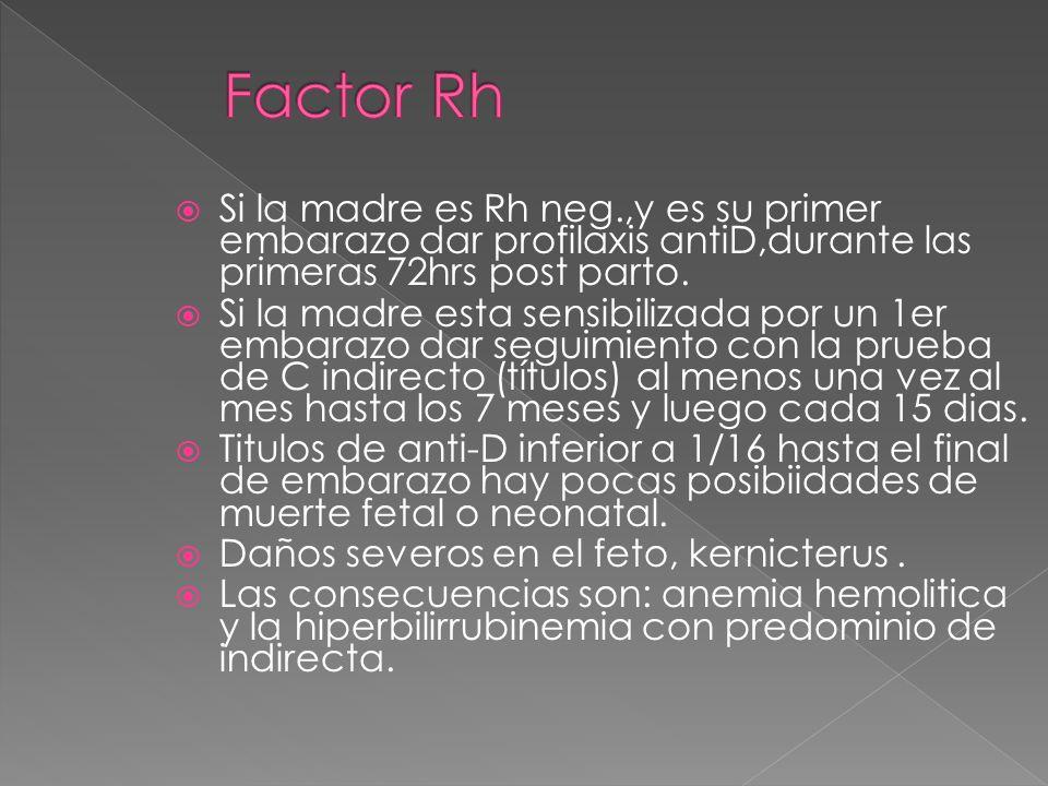 Si la madre es Rh neg.,y es su primer embarazo dar profilaxis antiD,durante las primeras 72hrs post parto. Si la madre esta sensibilizada por un 1er e