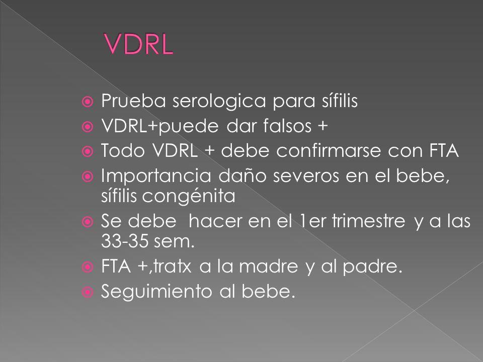 Prueba serologica para sífilis VDRL+puede dar falsos + Todo VDRL + debe confirmarse con FTA Importancia daño severos en el bebe, sífilis congénita Se