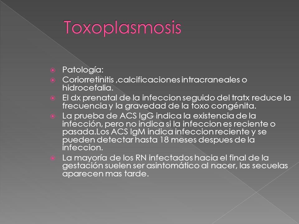 Patología: Coriorretinitis,calcificaciones intracraneales o hidrocefalia. El dx prenatal de la infeccion seguido del tratx reduce la frecuencia y la g