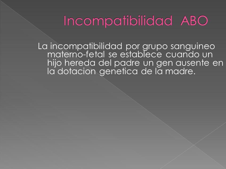 La incompatibilidad por grupo sanguineo materno-fetal se establece cuando un hijo hereda del padre un gen ausente en la dotacion genetica de la madre.