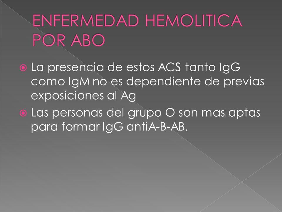 La presencia de estos ACS tanto IgG como IgM no es dependiente de previas exposiciones al Ag Las personas del grupo O son mas aptas para formar IgG an
