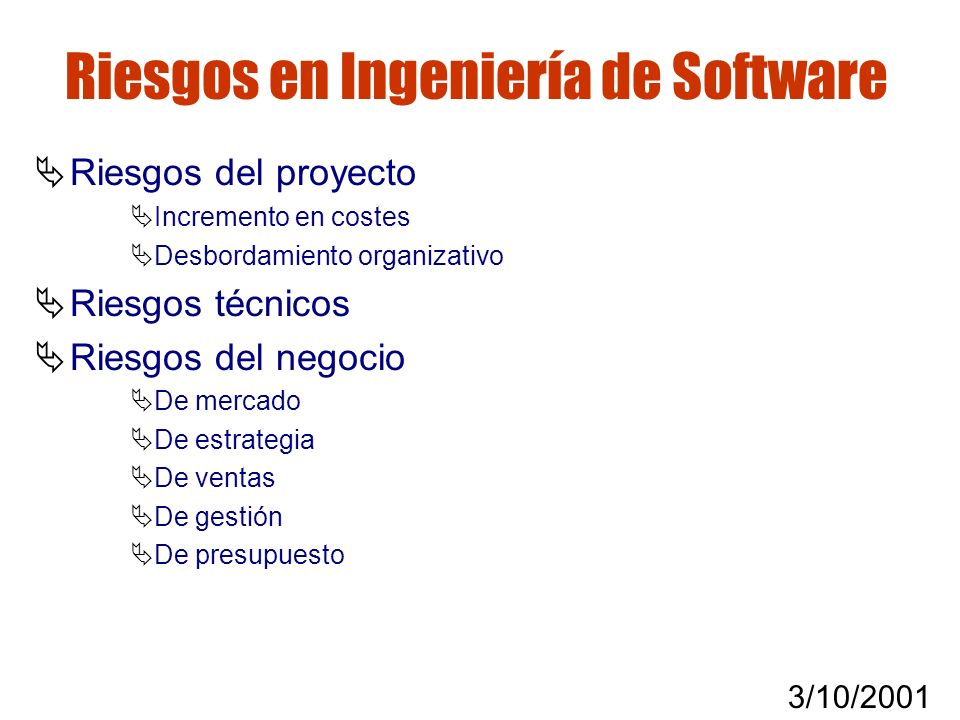 3/10/2001 Gestión de riesgos Riesgos en Ingeniería de Software Riesgos del proyecto Incremento en costes Desbordamiento organizativo Riesgos técnicos