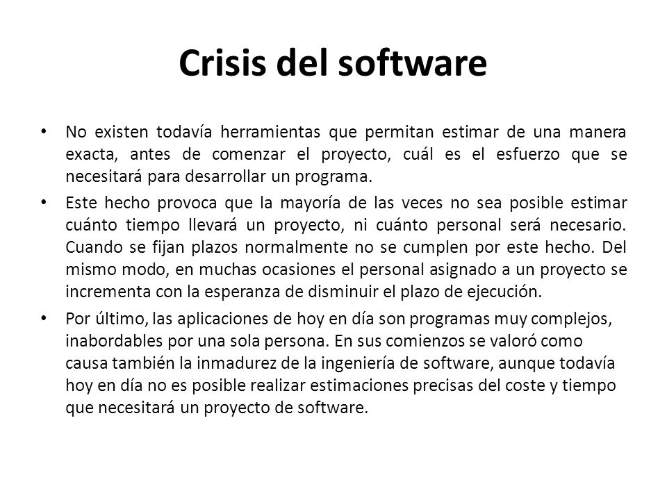 Crisis del software Englobó a una serie de sucesos que se venían observando en los proyectos de desarrollo de software: – Los proyectos no terminaban en plazo.