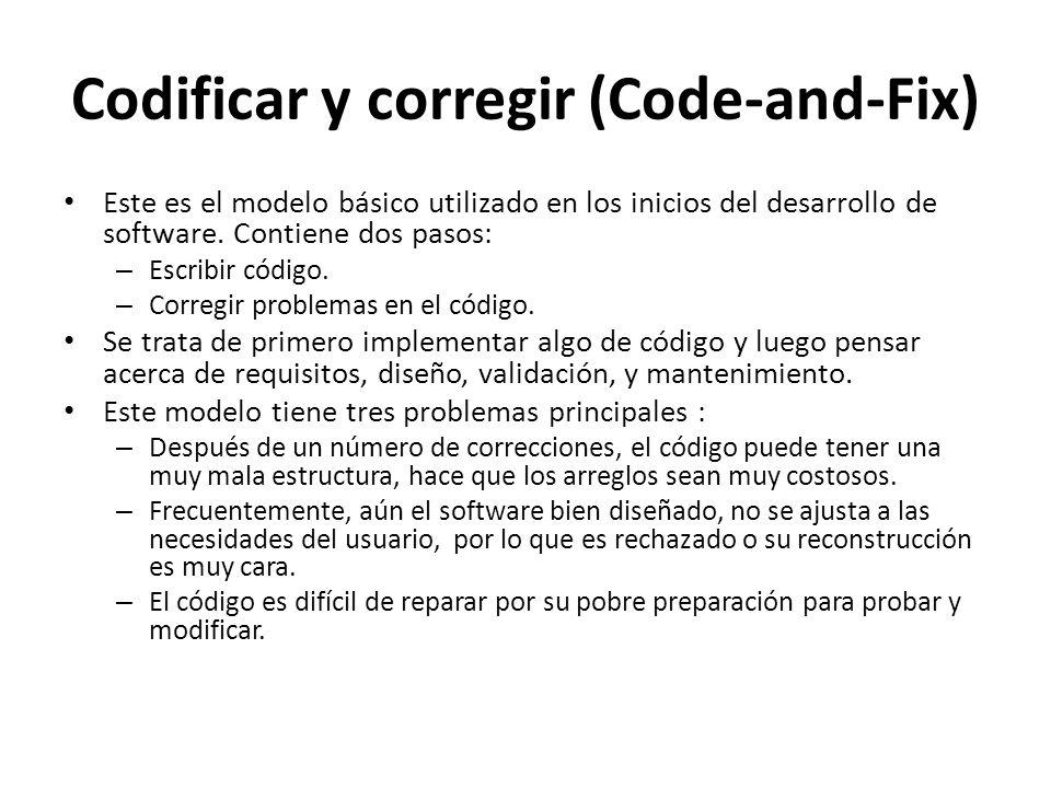 Codificar y corregir (Code-and-Fix) Este es el modelo básico utilizado en los inicios del desarrollo de software. Contiene dos pasos: – Escribir códig