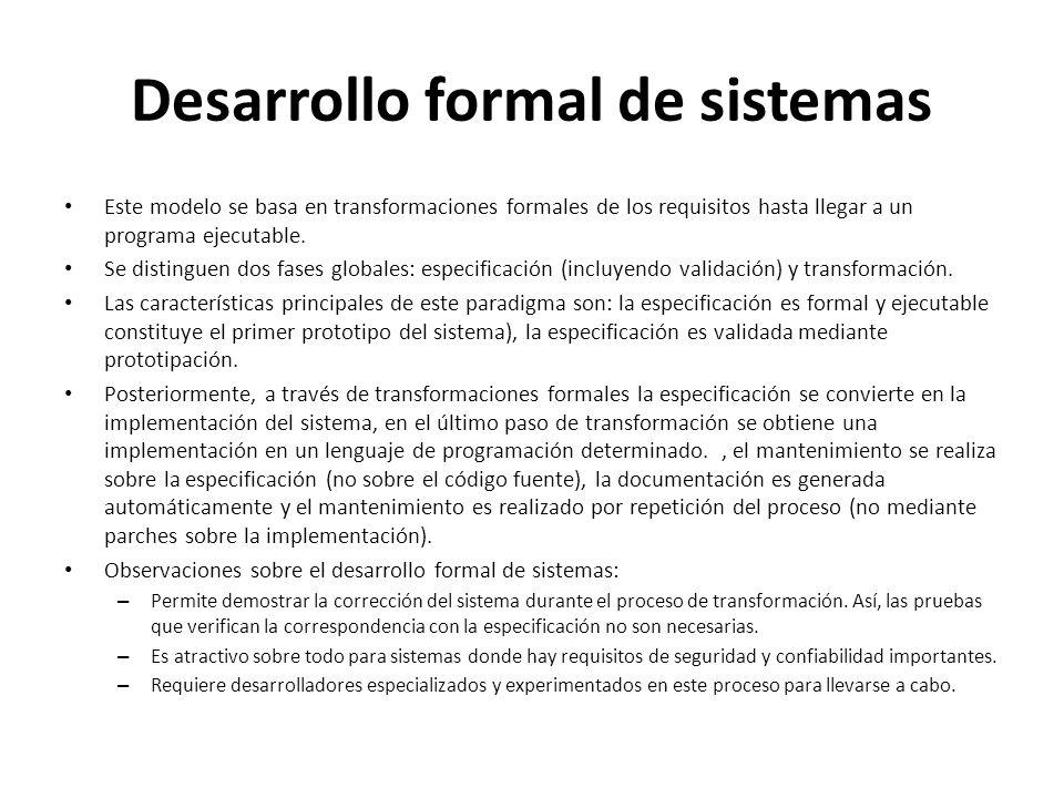 Desarrollo formal de sistemas Este modelo se basa en transformaciones formales de los requisitos hasta llegar a un programa ejecutable. Se distinguen
