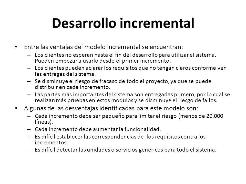 Desarrollo incremental Entre las ventajas del modelo incremental se encuentran: – Los clientes no esperan hasta el fin del desarrollo para utilizar el