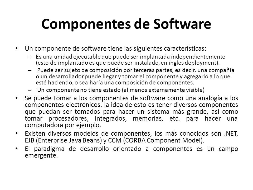 Componentes de Software Un componente de software tiene las siguientes características: – Es una unidad ejecutable que puede ser implantada independie