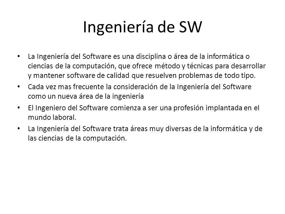 Ingeniería de SW La Ingeniería del Software es una disciplina o área de la informática o ciencias de la computación, que ofrece método y técnicas para
