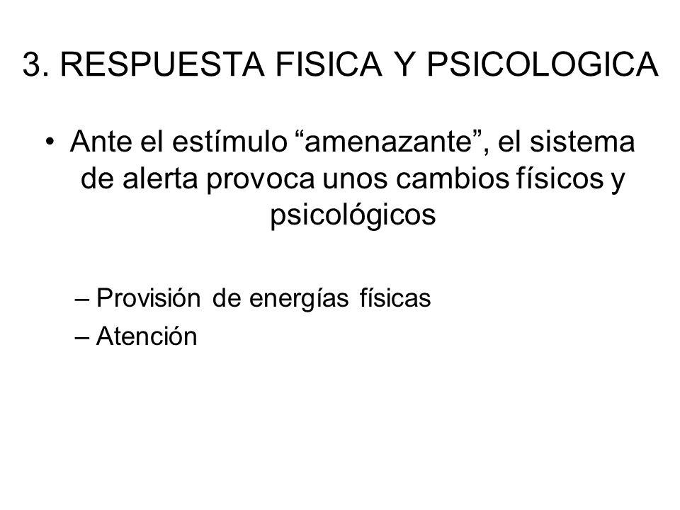 3. RESPUESTA FISICA Y PSICOLOGICA Ante el estímulo amenazante, el sistema de alerta provoca unos cambios físicos y psicológicos –Provisión de energías
