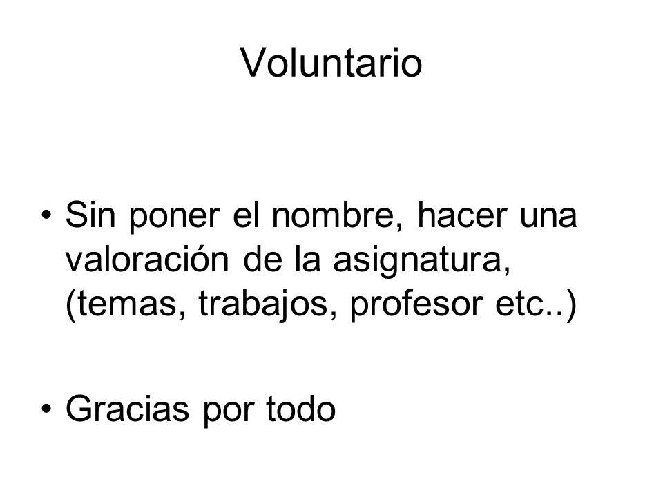 Voluntario Sin poner el nombre, hacer una valoración de la asignatura, (temas, trabajos, profesor etc..) Gracias por todo