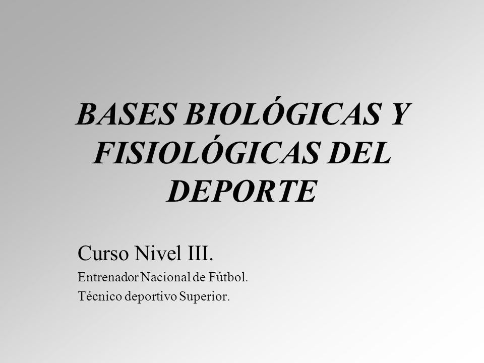 BASES BIOLÓGICAS Y FISIOLÓGICAS DEL DEPORTE Curso Nivel III. Entrenador Nacional de Fútbol. Técnico deportivo Superior.