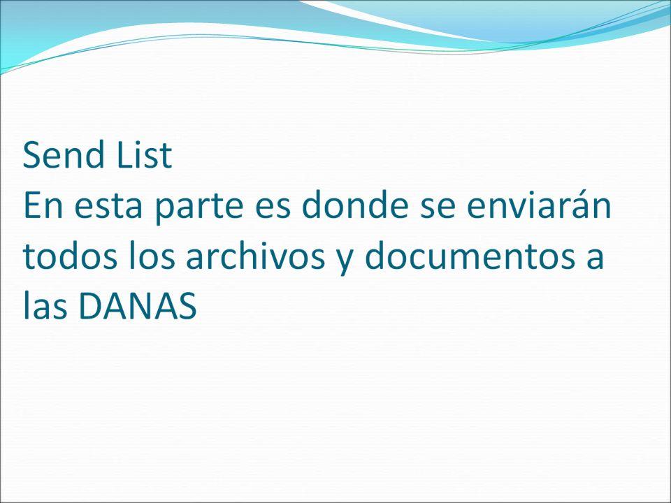 Ya aquí tenemos el o los documentos que vamos a enviar a las DANAS Seleccionamos Send List para enviar el o los documentos Nota: Vaya a la parte de donde se explica Send List