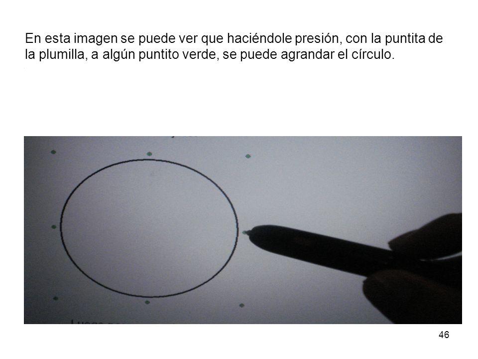 46 En esta imagen se puede ver que haciéndole presión, con la puntita de la plumilla, a algún puntito verde, se puede agrandar el círculo.