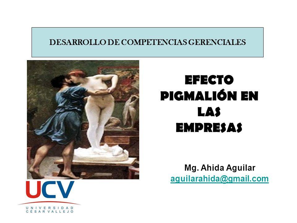 EFECTO PIGMALIÓN EN LAS EMPRESAS Mg. Ahida Aguilar aguilarahida@gmail.com DESARROLLO DE COMPETENCIAS GERENCIALES
