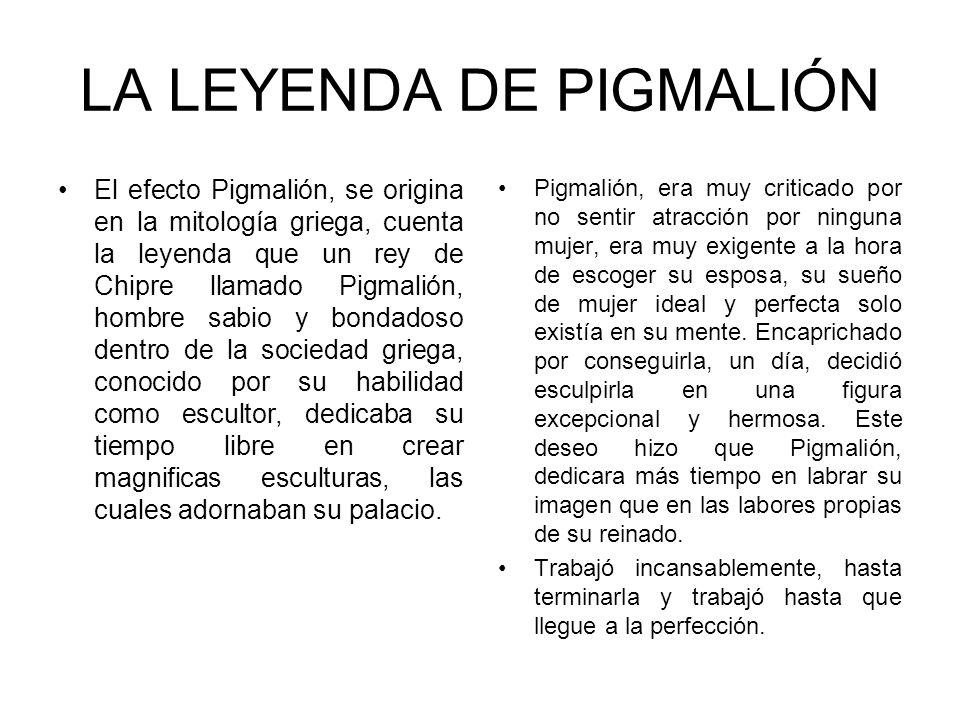 LA LEYENDA DE PIGMALIÓN El efecto Pigmalión, se origina en la mitología griega, cuenta la leyenda que un rey de Chipre llamado Pigmalión, hombre sabio