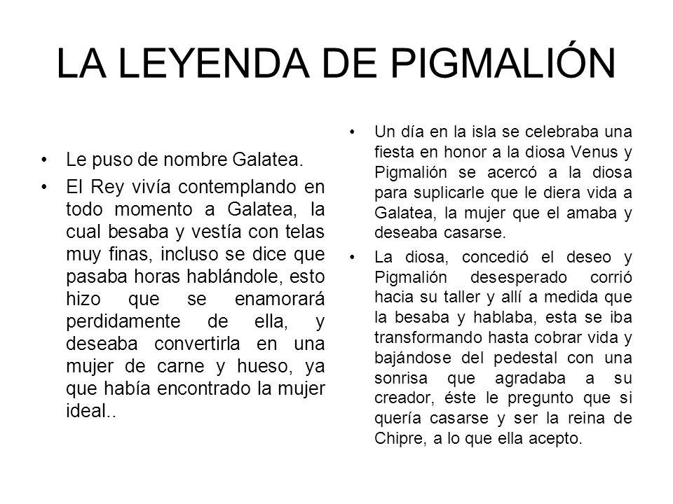 LA LEYENDA DE PIGMALIÓN Le puso de nombre Galatea. El Rey vivía contemplando en todo momento a Galatea, la cual besaba y vestía con telas muy finas, i