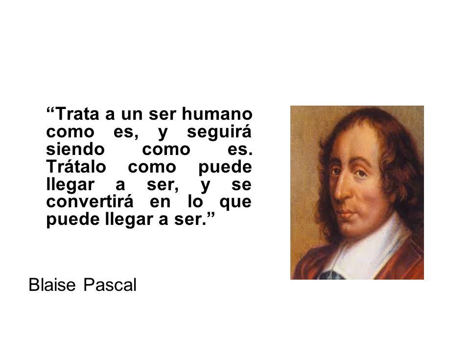 Trata a un ser humano como es, y seguirá siendo como es. Trátalo como puede llegar a ser, y se convertirá en lo que puede llegar a ser. Blaise Pascal