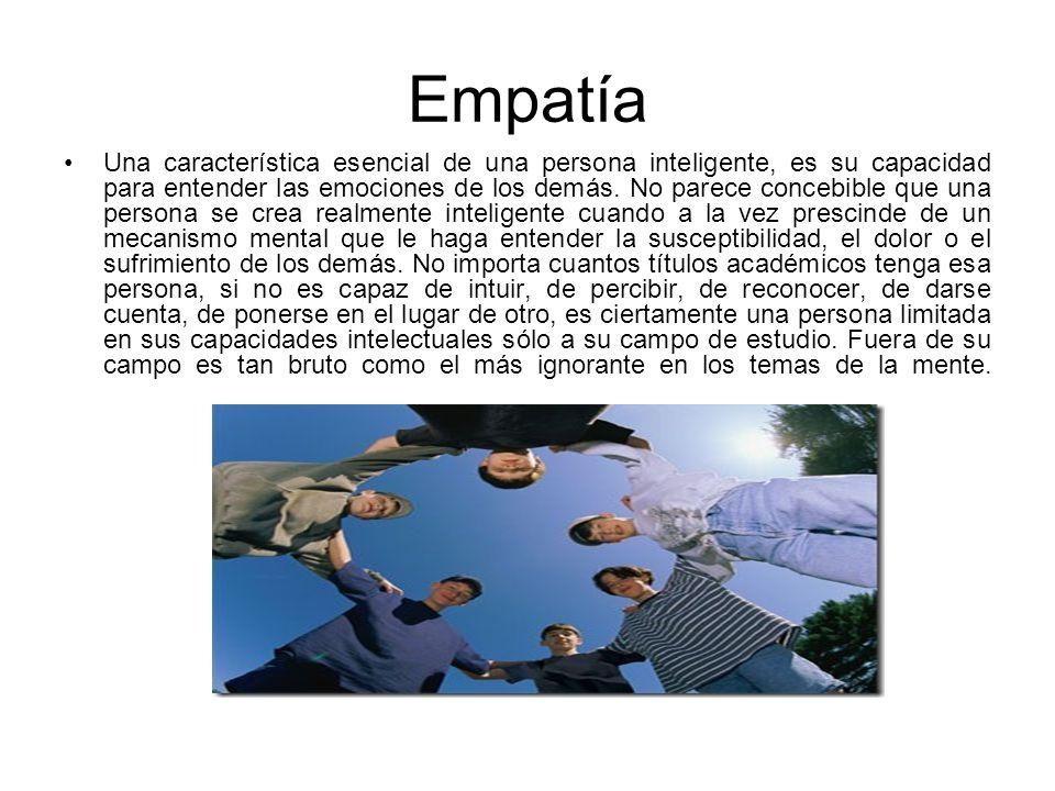 Empatía Una característica esencial de una persona inteligente, es su capacidad para entender las emociones de los demás. No parece concebible que una