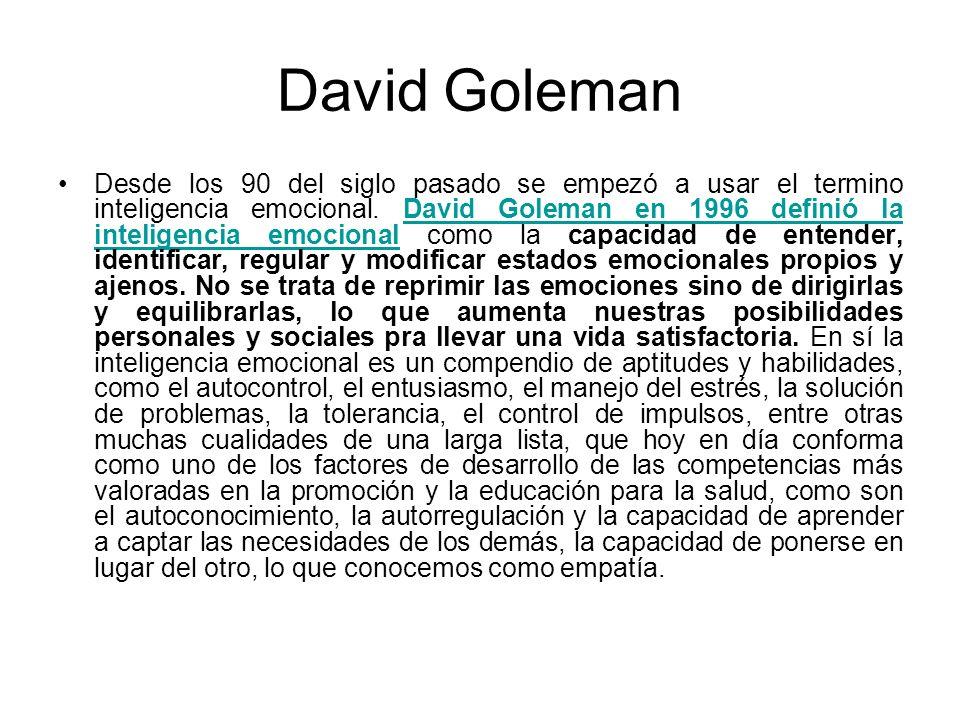 David Goleman Desde los 90 del siglo pasado se empezó a usar el termino inteligencia emocional. David Goleman en 1996 definió la inteligencia emociona