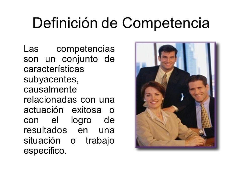 Definición de Competencia Las competencias son un conjunto de características subyacentes, causalmente relacionadas con una actuación exitosa o con el logro de resultados en una situación o trabajo especifico.