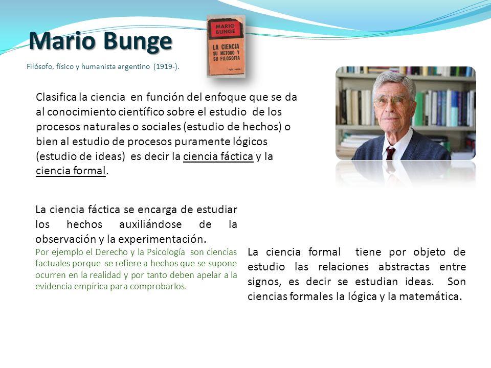 Mario Bunge Filósofo, físico y humanista argentino (1919-). Clasifica la ciencia en función del enfoque que se da al conocimiento científico sobre el