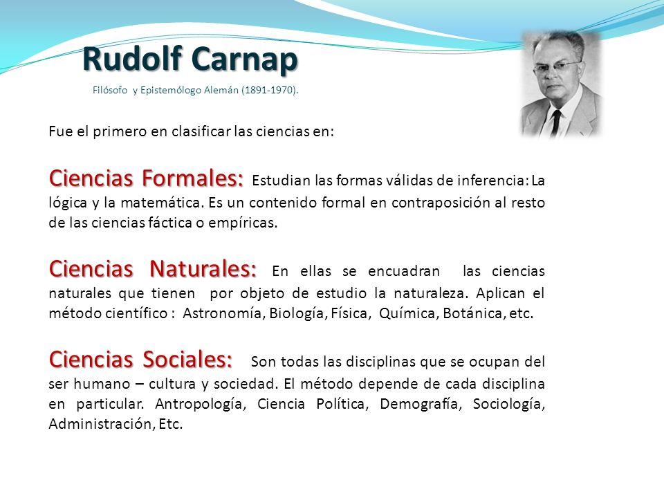 Rudolf Carnap Filósofo y Epistemólogo Alemán (1891-1970). Fue el primero en clasificar las ciencias en: Ciencias Formales: Ciencias Formales: Estudian