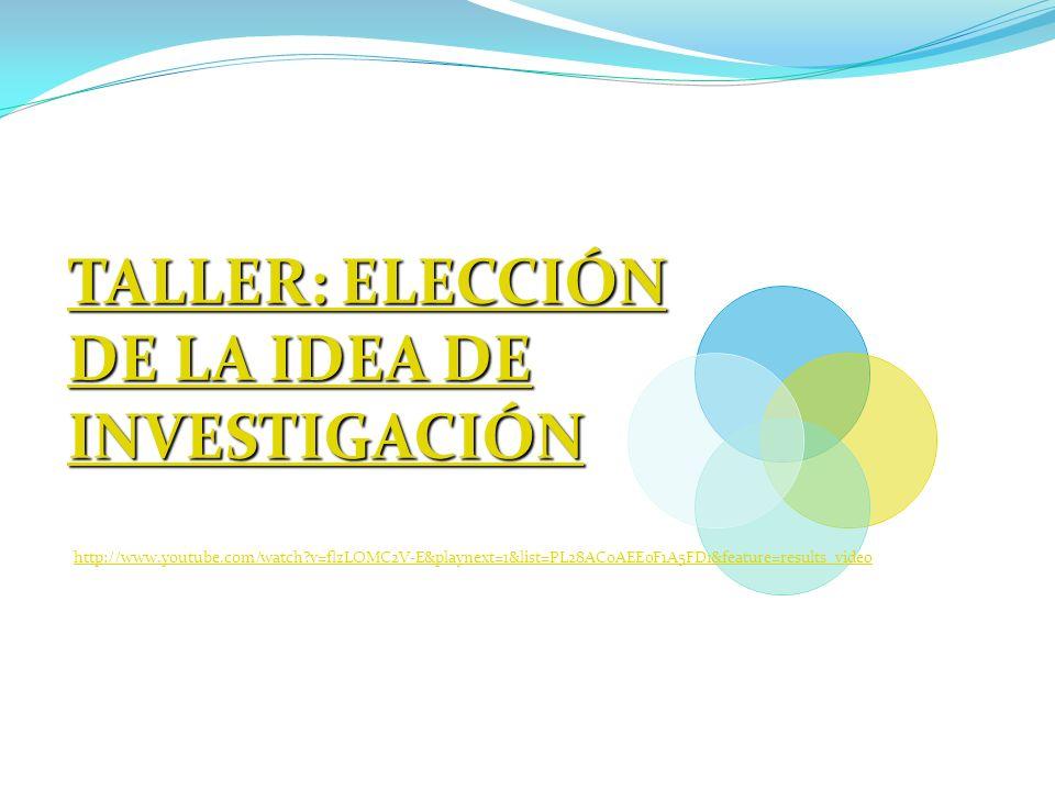 TALLER: ELECCIÓN DE LA IDEA DE INVESTIGACIÓN TALLER: ELECCIÓN DE LA IDEA DE INVESTIGACIÓN http://www.youtube.com/watch?v=flzLOMC2V-E&playnext=1&list=P