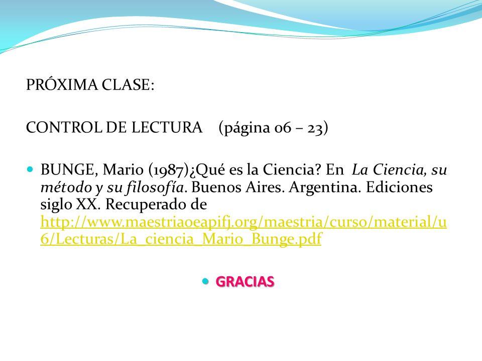 PRÓXIMA CLASE: CONTROL DE LECTURA (página 06 – 23) BUNGE, Mario (1987)¿Qué es la Ciencia? En La Ciencia, su método y su filosofía. Buenos Aires. Argen