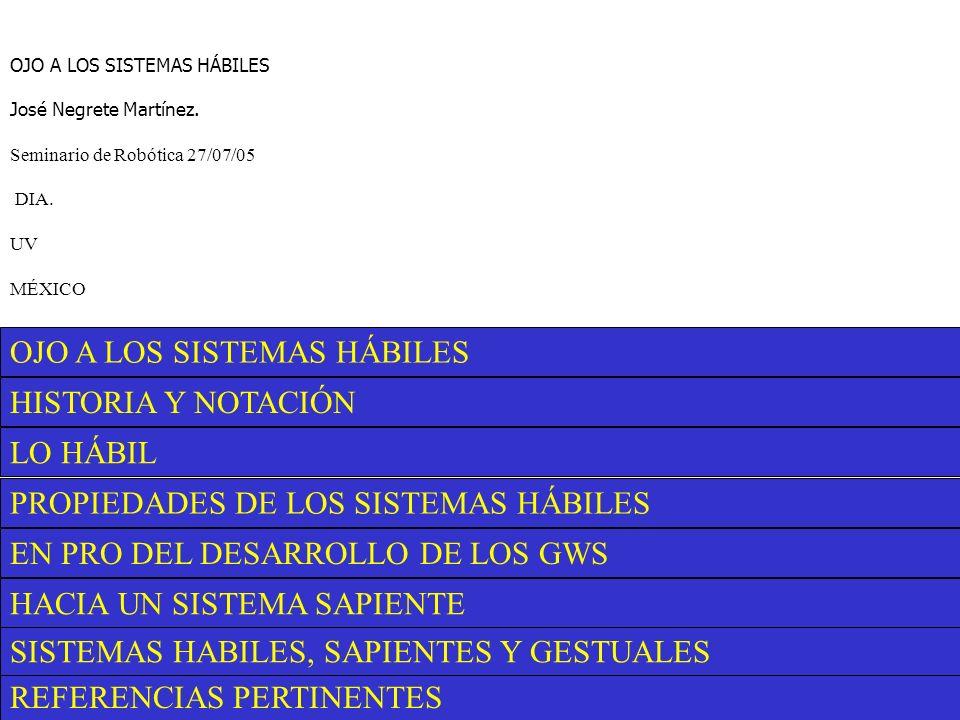 REFERENCIAS PERTINENTES SISTEMAS HABILES, SAPIENTES Y GESTUALES HACIA UN SISTEMA SAPIENTE EN PRO DEL DESARROLLO DE LOS GWS PROPIEDADES DE LOS SISTEMAS HÁBILES LO HÁBIL HISTORIA Y NOTACIÓN OJO A LOS SISTEMAS HÁBILES José Negrete Martínez.