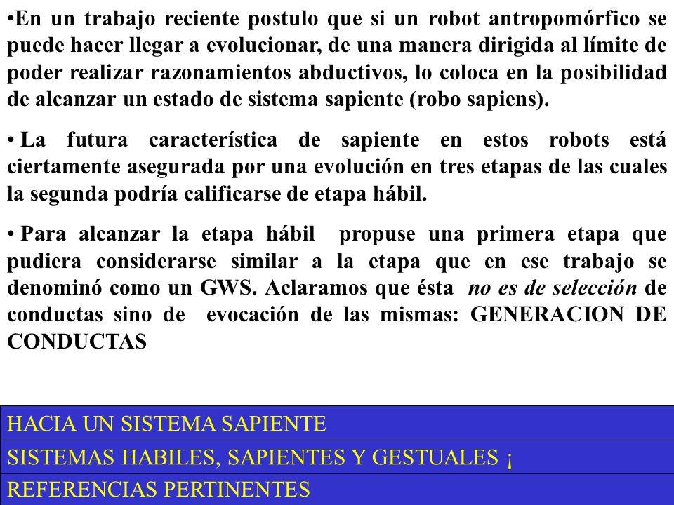 REFERENCIAS PERTINENTES SISTEMAS HABILES, SAPIENTES Y GESTUALES ¡ HACIA UN SISTEMA SAPIENTE En un trabajo reciente postulo que si un robot antropomórfico se puede hacer llegar a evolucionar, de una manera dirigida al límite de poder realizar razonamientos abductivos, lo coloca en la posibilidad de alcanzar un estado de sistema sapiente (robo sapiens).