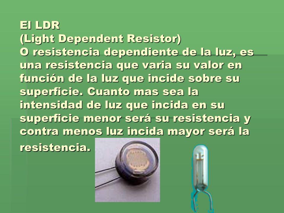 El LDR (Light Dependent Resistor) O resistencia dependiente de la luz, es una resistencia que varia su valor en función de la luz que incide sobre su