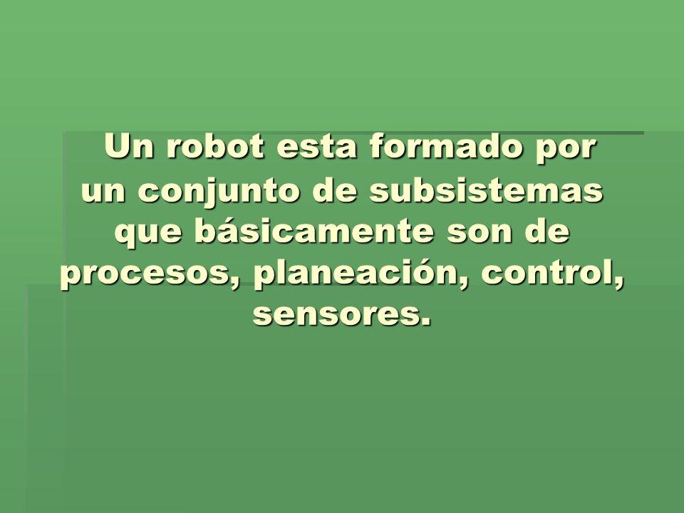 Un robot esta formado por un conjunto de subsistemas que básicamente son de procesos, planeación, control, sensores. Un robot esta formado por un conj