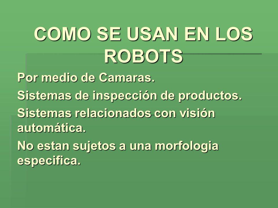 COMO SE USAN EN LOS ROBOTS Por medio de Camaras. Sistemas de inspección de productos. Sistemas relacionados con visión automática. No estan sujetos a