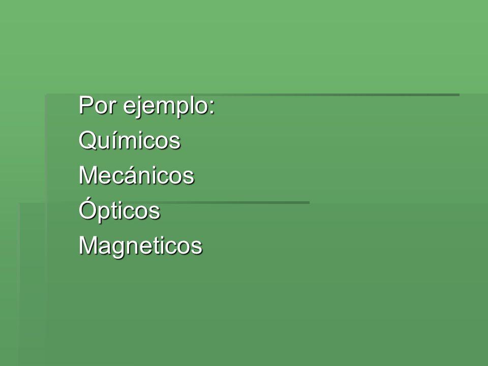 Por ejemplo: QuímicosMecánicosÓpticosMagneticos