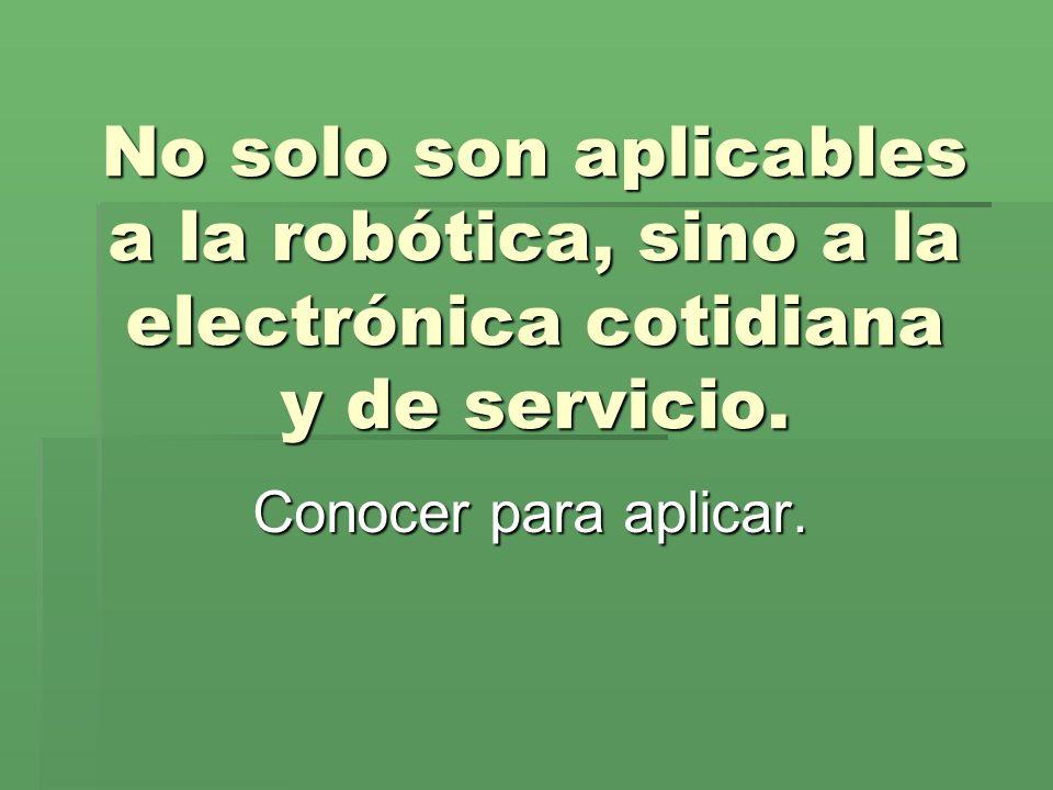 No solo son aplicables a la robótica, sino a la electrónica cotidiana y de servicio. Conocer para aplicar.