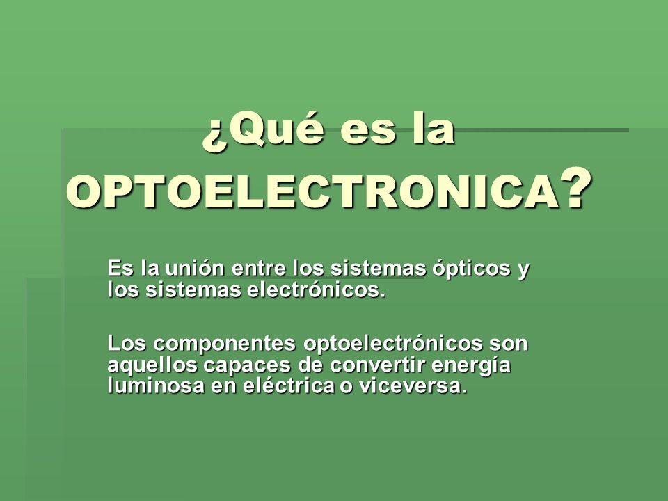 ¿Qué es la OPTOELECTRONICA ? Es la unión entre los sistemas ópticos y los sistemas electrónicos. Los componentes optoelectrónicos son aquellos capaces
